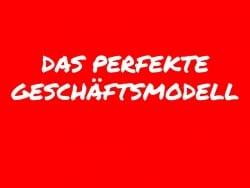 Das perfekte Geschäftsmodell – So was gibts?